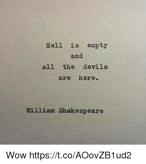Shakespeare, Wow, and Hell: Hell is empty  and  all the devils  are here.  William Shakespeare Wow https://t.co/AOovZB1ud2