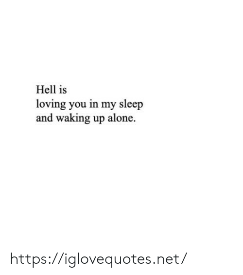 Being Alone, Hell, and Sleep: Hell is  loving you in my sleep  and waking up alone. https://iglovequotes.net/