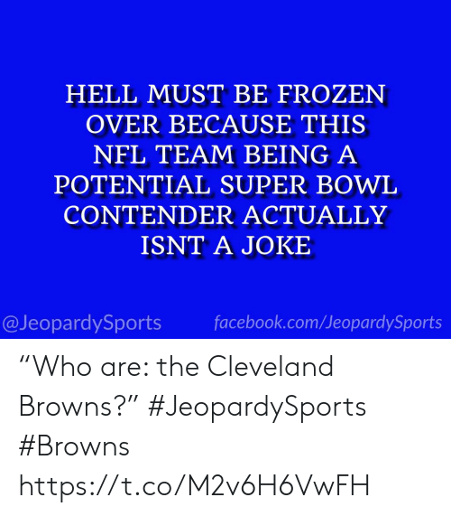 "Cleveland Browns, Facebook, and Frozen: HELL MUST BE FROZEN  OVER BECAUSE THIS  NFL TEAM BEING A  POTENTIAL SUPER BOWL  CONTENDER ACTUALLY  ISNT A JOKE  @JeopardySports facebook.com/JeopardySports ""Who are: the Cleveland Browns?"" #JeopardySports #Browns https://t.co/M2v6H6VwFH"