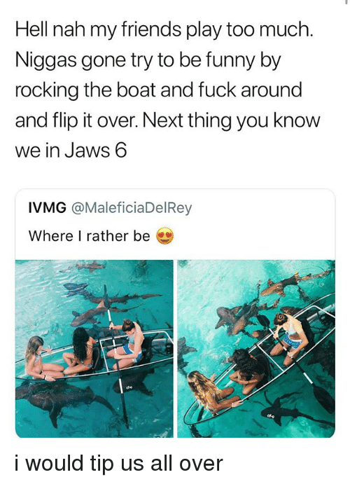 Friends, Funny, and Too Much: Hell nah my friends play too much.  Niggas gone try to be funny by  rocking the boat and fuck around  and flip it over. Next thing you know  we in Jaws 6  IVMG @MaleficiaDelRey  Where I rather be i would tip us all over