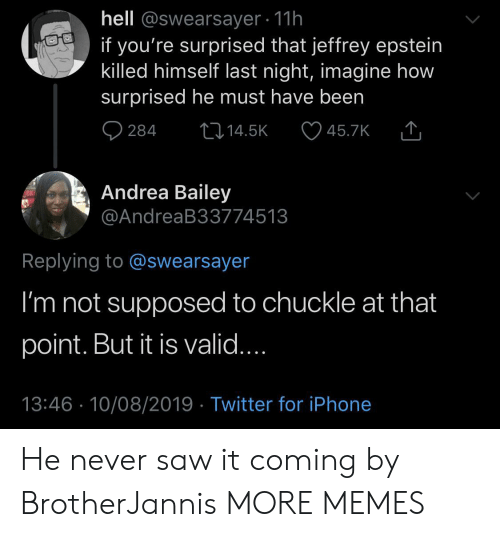 Dank, Iphone, and Memes: hell @swearsayer 11h  if you're surprised that jeffrey epstein  killed himself last night, imagine how  surprised he must have been  284  L14.5K  45.7K  Andrea Bailey  @AndreaB33774513  Replying to @swearsayer  I'm not supposed to chuckle at that  point. But it is valid....  13:46 10/08/2019 Twitter for iPhone He never saw it coming by BrotherJannis MORE MEMES