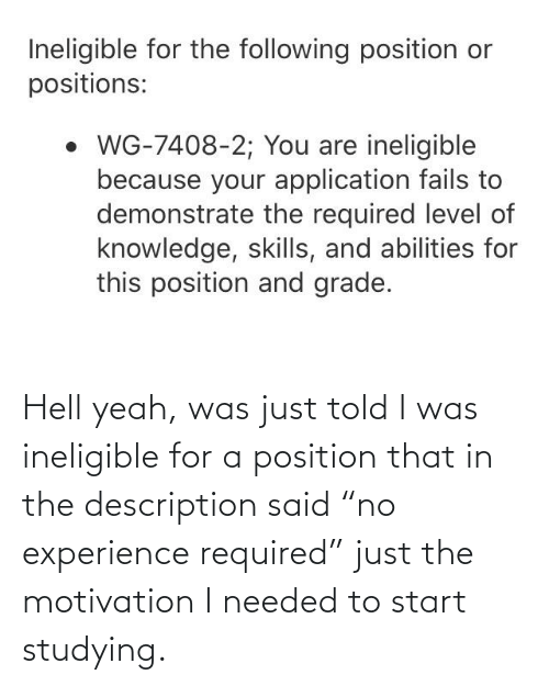 """Yeah, Experience, and Hell: Hell yeah, was just told I was ineligible for a position that in the description said """"no experience required"""" just the motivation I needed to start studying."""