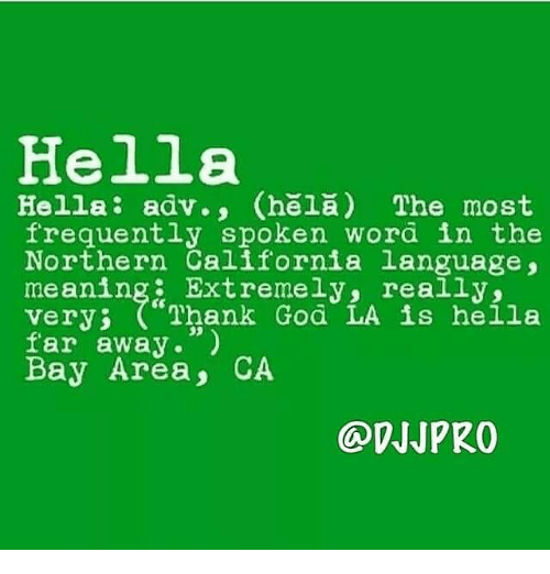 "God, Memes, and California: Hella  Hella  adv., Chela) The most  frequently spoken word in the  Northern California language,  meaning Extremely, really,  Very  Thank God LA is hella  far away.""  Bay Area, CA"