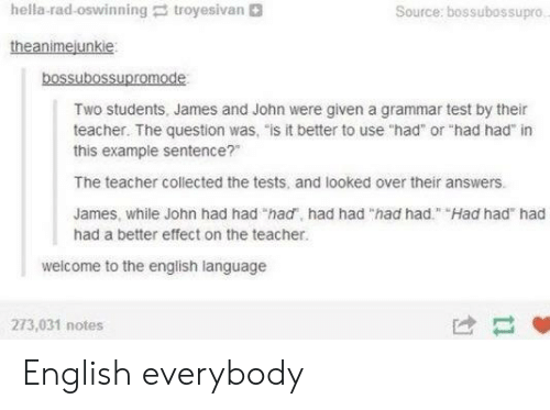 "Teacher, Test, and English: hella-rad-oswinning troyesivan  Source: bossubossupro  theanimejunkie  bossubossupromode  Two students, James and John were given a grammar test by their  teacher. The question was, ""is it better to use ""had or ""had had"" in  this example sentence?""  The teacher collected the tests, and looked over their answers.  James, while John had had ""had, had had ""had had"" Had had had  had a better effect on the teacher.  welcome to the english language  273,031 notes  け- English everybody"