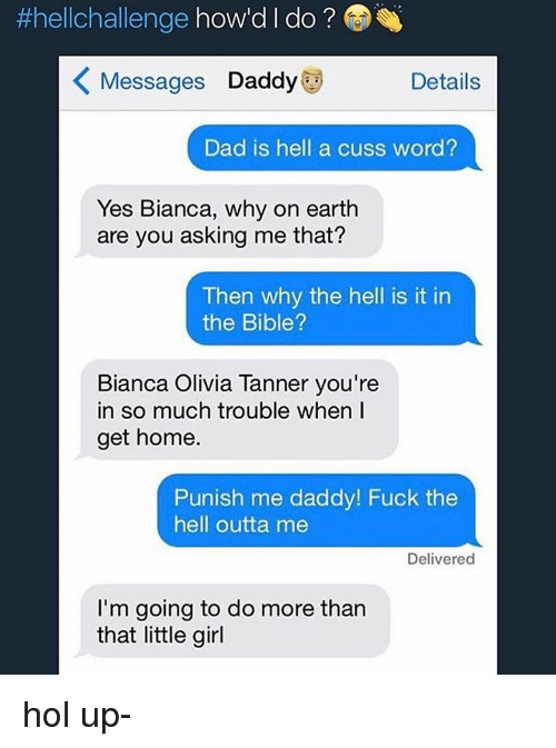 Memes, Punisher, and Hol Up:  #hellchallenge  how'd l do  K Messages Daddy  Details  Dad is hell a cuss word?  Yes Bianca, why on earth  are you asking me that?  Then why the hell is it in  the Bible?  Bianca Olivia Tanner you're  in so much trouble when I  get home.  Punish me daddy! Fuck the  hell outta me  Delivered  I'm going to do more than  that little girl hol up-