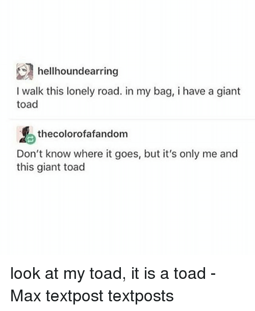 Memes, Giant, and 🤖: hellhoundearring  I walk this lonely road. in my bag, i have a giant  toad  thecolorofafandom  Don't know where it goes, but it's only me and  this giant toad look at my toad, it is a toad - Max textpost textposts