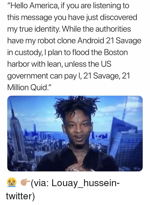 "America, Android, and Funny: ""Hello America, if you are listening to  this message you have just discovered  my true identity. While the authorities  have my robot clone Android 21 Savage  in custody, I plan to flood the Boston  harbor with lean, unless the US  government can pay I, 21 Savage, 21  Million Quid."" 😭 👉🏽(via: Louay_hussein-twitter)"