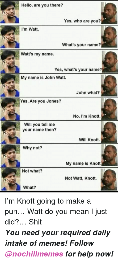 Hello, Memes, and Shit: Hello, are you there?  Yes, who are you?  I'm Watt.  What's your name?  Watt's my name.  Yes, what's your name?  My name is John Watt.  John what?  Yes. Are you Jones?  No. I'm Knott.  Will you tell me  your name then?  Will Knott.  Why not?  My name is Knott  Not what?  Not Watt, Knott.  What? I'm Knott going to make a pun… Watt do you mean I just did?… Shit   <p><b><i>You need your required daily intake of memes! Follow <a>@nochillmemes</a> for help now!</i></b><br/></p>