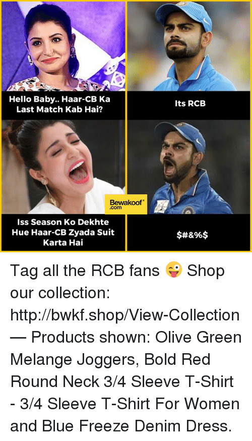 Hello, Memes, and Blue: Hello Baby. Haar CB Ka  Last Match Kab Hai?  Bewakoof  Iss Season Ko Dekhte  Hue Haar-CB Zyada Suit  Karta Hai  Its RCB  $#&%$ Tag all the RCB fans 😜  Shop our collection: http://bwkf.shop/View-Collection   — Products shown:  Olive Green Melange Joggers, Bold Red Round Neck 3/4 Sleeve T-Shirt - 3/4 Sleeve T-Shirt For Women and Blue Freeze Denim Dress.
