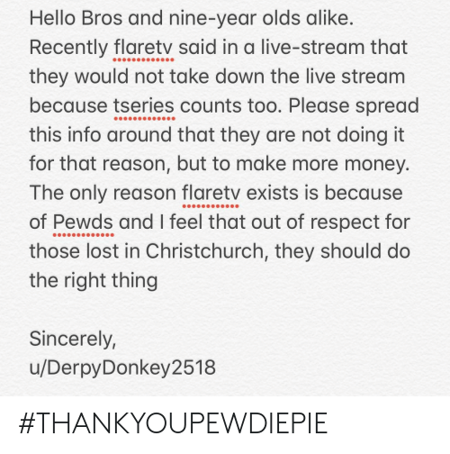 Hello, Money, and Respect: Hello Bros and nine-year olds alike.  Recently flaretv said in a live-stream that  they would not take down the live stream  because tseries counts too. Please spread  this info around that they are not doing it  for that reason, but to make more money  The only reason flaretv exists is because  of Pewds and I feel that out of respect for  those lost in Christchurch, they should do  the right thing  Sincerely  u/DerpyDonkey2518 #THANKYOUPEWDIEPIE