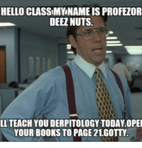Deez, Page, and Pages: HELLO CLASSIMYNAMEIS PROFEZOR  DEEZ NUTS.  LL TEACH YOU DERPITOLOGYTODAY OPEI  YOUR BOOKS TO PAGE 21.GOTTY.