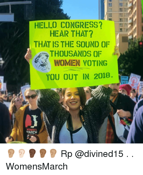 Hello, Memes, and Women: HELLO CONGRESS?  HEAR THAT?  THAT IS THE SOUND OF  THOUSANDS OF  WOMEN VOTING  YOU OUT IN 2018. 👂🏽👂🏻👂🏿👂🏾👂🏽 Rp @divined15 . . WomensMarch