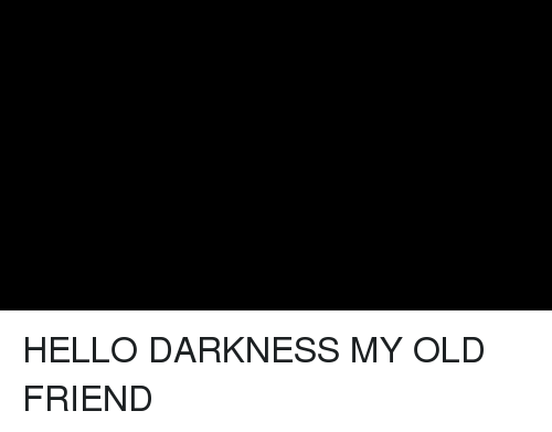 Hello, Hello Darkness, My Old Friend, and Old: HELLO DARKNESS MY OLD FRIEND