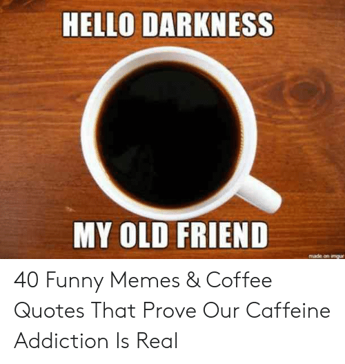 HELLO DARKNESS MY OLD FRIEND Made on Imgur 40 Funny Memes & Coffee ... #coffeeAddict