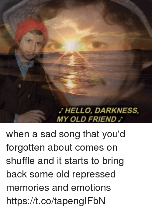 Funny, Hello, and Hello Darkness, My Old Friend: HELLO, DARKNESS,  MY OLD FRIEND when a sad song that you'd forgotten about comes on shuffle and it starts to bring back some old repressed memories and emotions https://t.co/tapengIFbN