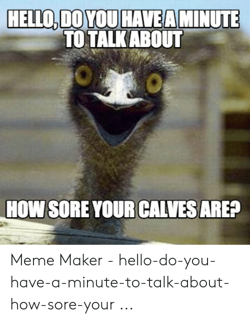 Hello, Meme, and How: HELLO,DO YOU HAVEA MINUTE  TO TALKABOUT  HOW SORE YOUR CALVESAREF Meme Maker - hello-do-you-have-a-minute-to-talk-about-how-sore-your ...