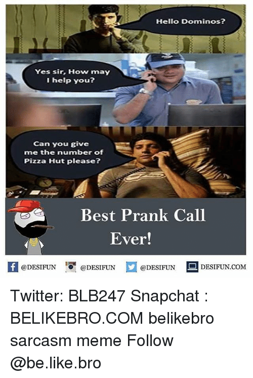 Be Like, Hello, and Meme: Hello Dominos?  Yes sir, How may  I help you?  Can you give  me the number of  Pizza Hut please?  Best Prank Call  Ever!  K @DESIFUN 1可@DESIFUN  @DESIFUN DESIFUN.COM Twitter: BLB247 Snapchat : BELIKEBRO.COM belikebro sarcasm meme Follow @be.like.bro
