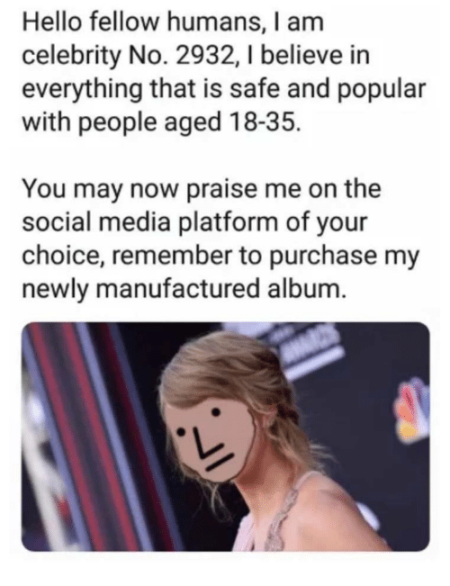 Hello, Social Media, and Media: Hello fellow humans, I am  celebrity No. 2932, I believe in  everything that is safe and popular  with people aged 18-35.  You may now praise me on the  social media platform of your  choice, remember to purchase my  newly manufactured album