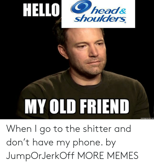 Dank, Head, and Hello: HELLO  head&  shoulders  MY OLD FRIEND  memegeseratornet When I go to the shitter and don't have my phone. by JumpOrJerkOff MORE MEMES
