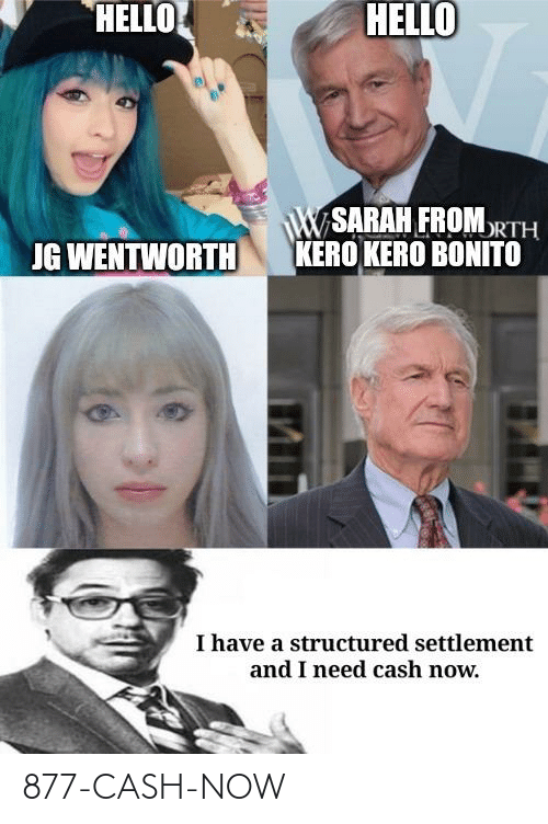 Hello, Wentworth, and Jg Wentworth: HELLO  HELLO  W SARAH FROMORTH  KERO KERO BONITO  JG WENTWORTH  I have a structured settlement  and I need cash now. 877-CASH-NOW