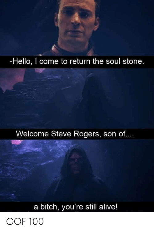 Alive, Bitch, and Hello: -Hello, I come to return the soul stone  Welcome Steve Rogers, son of....  a bitch, you're still alive! OOF 100