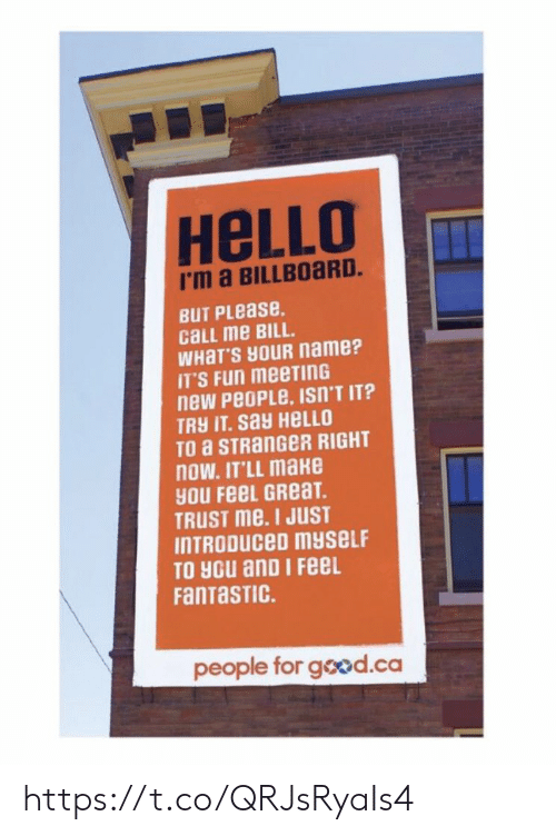 Billboard, Hello, and Memes: HeLLO  I'm a BILLBOaRD.  BUT PLease.  cLL me BILL.  WHaT'S HOUR name?  IT'S Fun meeTInG  new PeoPLe, ISn'T IT?  TRY IT. say HELLO  TO a STRanGeR RIGHT  nOW. IT'LL make  yOU FeeL GReaT  TRUST me. I JUST  INTRODUCeD myseLF  TO you anD I FeeL  FanTaSTIC.  people for good.ca https://t.co/QRJsRyaIs4