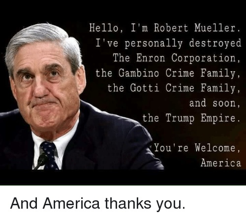 America, Crime, and Empire: Hello, I'm Robert Mueller.  've personally destroyed  The Enron Corporation  the Gambino Crime Family  the Gotti Crime Family  and soon  the Trump Empire  ou're Welcome  America And America thanks you.