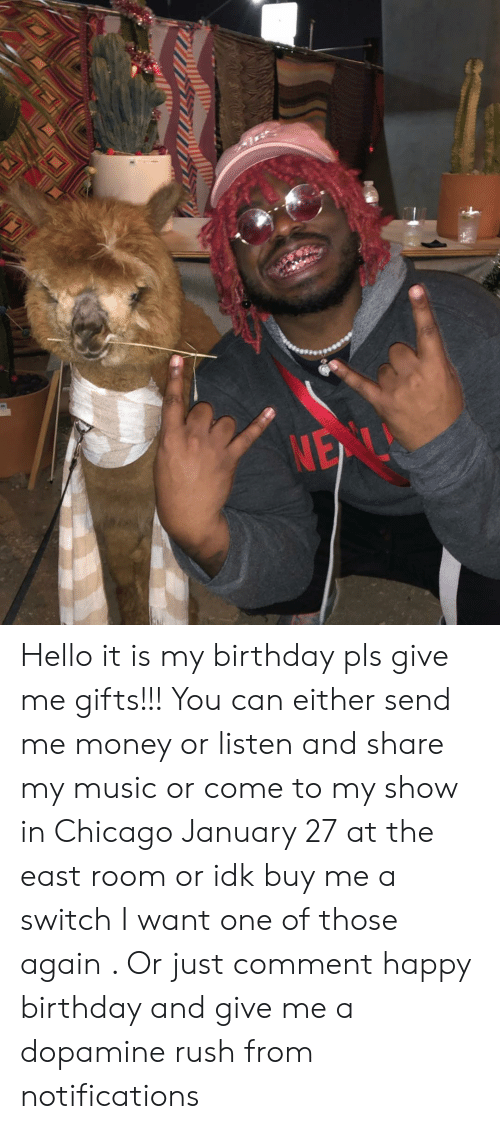 Hello It Is My Birthday Pls Give Me Gifts You Can Either Send Money Or Listen And Share Music Come To Show In Chicago January 27 At The