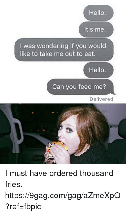 9gag, Dank, and Hello: Hello  It's me.  I was wondering if you would  like to take me out to eat.  Hello  Can you feed me?  Delivered I must have ordered thousand fries. https://9gag.com/gag/aZmeXpQ?ref=fbpic