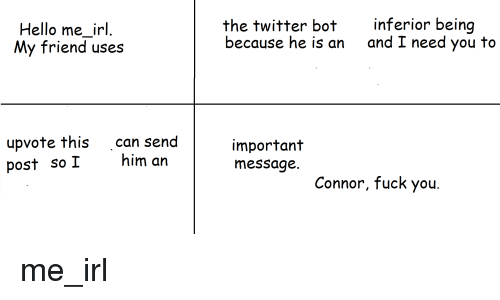 Fuck You, Hello, and Twitter: Hello me_irl.  My friend uses  the twitter bot  because he is an  inferior being  and I need you to  upvote this can send  post so I him an  important  message.  Connor, fuck you.