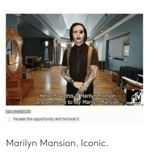 Hello, Marilyn Manson, and Saw: Hello MTtV, this is Marilyn Manson  and welcome to my Marilyn Mansion  he saw the opportunity and he took it Marilyn Mansion. Iconic.