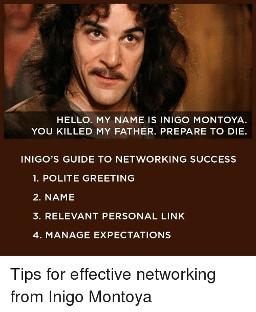 Funny, Hello, and Link: HELLO. MY NAME IS INIGO MONTOYA  YOU KILLED MY FATHER. PREPARE TO DIE.  INIGO'S GUIDE TO NETWORKING SUCCESS  1. POLITE GREETING  2. NAME  3. RELEVANT PERSONAL LINK  4. MANAGE EXPECTATIONS