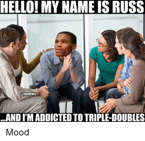 Hello, Mood, and Nba: HELLO! MY NAME IS RUSS  @NBAMEMES  AND I'M ADDICTED TO TRIPLE-DOUBLES Mood