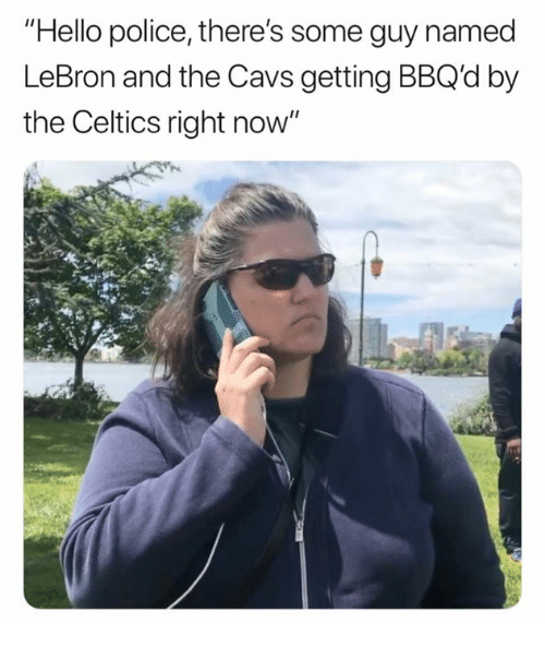 "Cavs, Hello, and Police: ""Hello police, there's some guy named  LeBron and the Cavs getting BBQd by  the Celtics right now"""