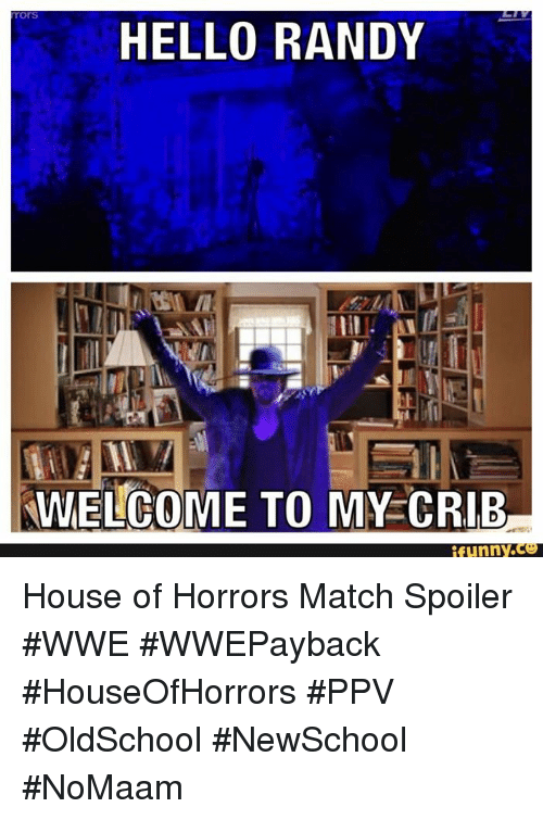 Funny, Hello, and Memes: HELLO RANDY  MWELCOME TO MY CRIB  funny House of Horrors Match Spoiler #WWE #WWEPayback #HouseOfHorrors #PPV #OldSchool #NewSchool #NoMaam