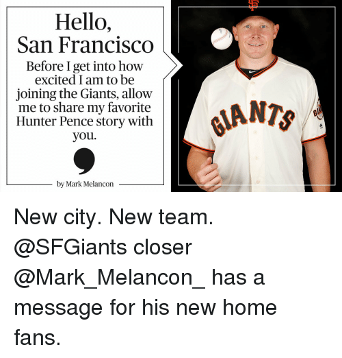 Memes, Excite, and Giant: Hello,  San Francisco  Before I get into how  excited I am to be  joining the Giants, allow  me to share my favorite  Hunter Pence story with  you.  by Mark Melancon  ANTS New city. New team. @SFGiants closer @Mark_Melancon_ has a message for his new home fans.