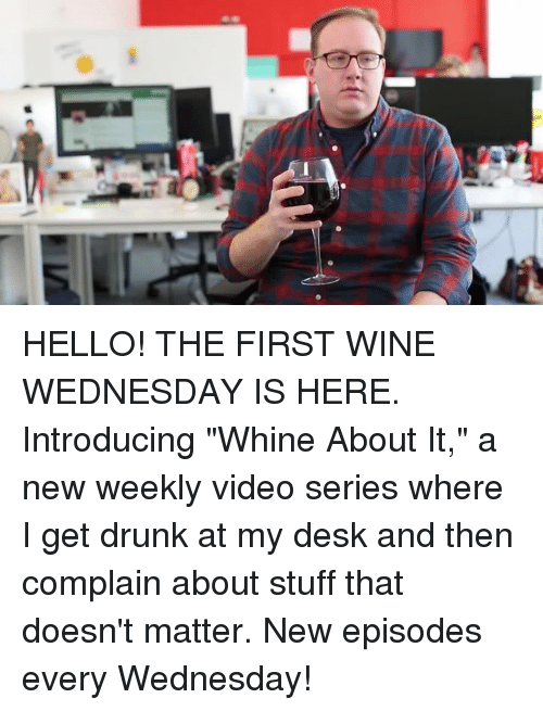 """Hello, Memes, and Videos: HELLO! THE FIRST WINE WEDNESDAY IS HERE. Introducing """"Whine About It,"""" a new weekly video series where I get drunk at my desk and then complain about stuff that doesn't matter. New episodes every Wednesday!"""