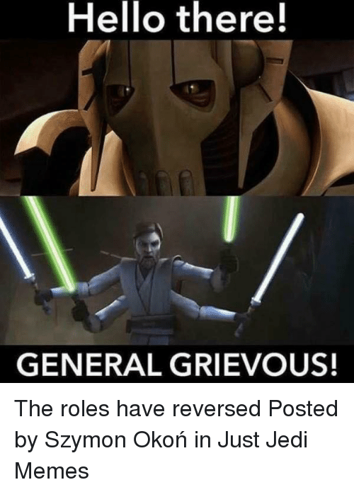 hello there general grievous the roles have reversed posted by 30329652 hello there! general grievous! the roles have reversed posted by