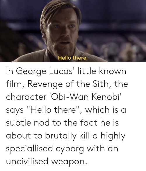 Hello There In George Lucas Little Known Film Revenge Of The Sith The Character Obi Wan Kenobi Says Hello There Which Is A Subtle Nod To The Fact He Is About To Brutally