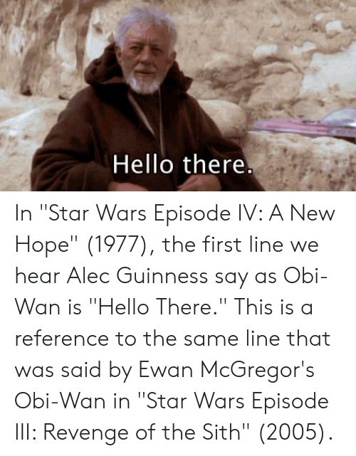 Hello There In Star Wars Episode Iv A New Hope 1977 The First Line We Hear Alec Guinness Say As Obi Wan Is Hello There This Is A Reference To The Same Line