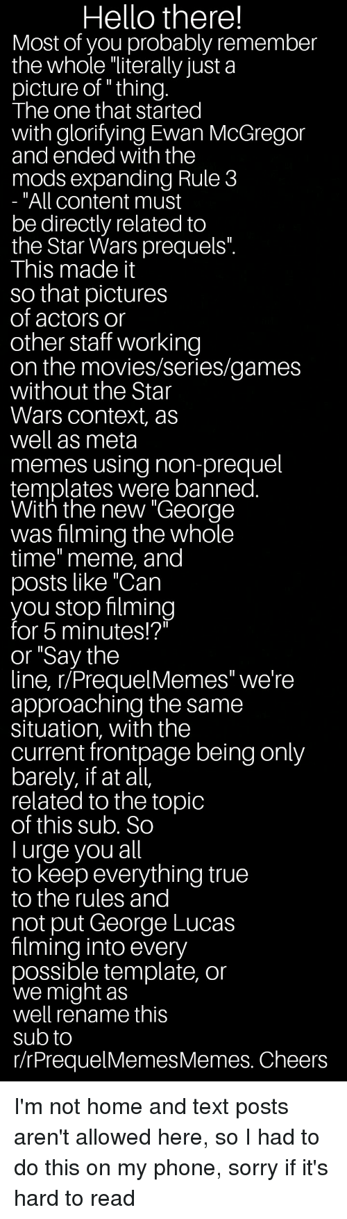 """Hello, Meme, and Memes: Hello there!  Most of you probably remember  the whole """"literally just a  picture of """" thing  The one that started  with glorifying Ewan McGregor  and ended with the  mods expanding Rule 3  All content must  be directly related to  the Star Wars prequels""""  This made it  so that pictures  of actors or  other staff working  on the movies/series/games  without the Star  Wars context, as  well as meta  memes using non-prequel  templates were banned  With the new George  was filming the whole  time"""" meme, and  posts like """"Can  you stop filming  for 5 minutes!?""""  or """"Say the  line, r/PrequelMemes"""" we're  approaching the same  situation, with the  current frontpage being only  barely, if at all,  related to the topic  of this sub, So  I urge you all  to keep everything true  to the rules and  not put George Lucas  filming into every  possible template, or  we might as  well rename this  sub to  r/rPrequelMemesMemes. Cheers"""