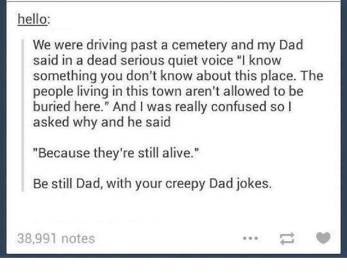 "Confused, Creepy, and Memes: hello  We were driving past a cemetery and my Dad  said in a dead serious quiet voice ""l know  something you don't know about this place. The  people living in this town aren't allowed to be  buried here."" And l was really confused so I  asked why and he said  ""Because they're still alive.""  Be still Dad, with your creepy Dad jokes.  38,991 notes"