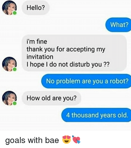 Bae, Goals, and Hello: Hello?  What?  i'm fine  thank you for accepting my  invitation  I hope I do not disturb you ??  No problem are you a robot?  How old are you?  4 thousand years old. goals with bae 😍💘