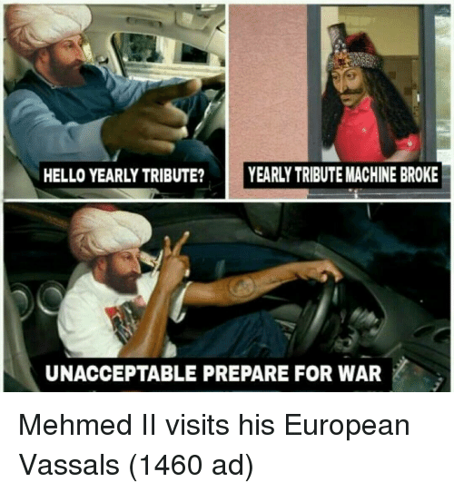 Hello, War, and For: HELLO YEARLY TRIBUTE? YEARLY TRIBUTE MACHINE BROKE  UNACCEPTABLE PREPARE FOR WAR Mehmed II visits his European Vassals (1460 ad)