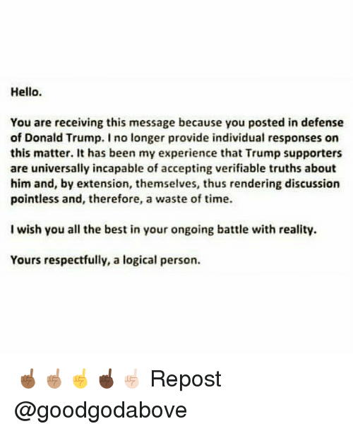 Donald Trump, Hello, and Memes: Hello.  You are receiving this message because you posted in defense  of Donald Trump. I no longer provide individual responses on  this matter. It has been my experience that Trump supporters  are universally incapable of accepting verifiable truths about  him and, by extension, themselves, thus rendering discussion  pointless and, therefore, a waste of time.  I wish you all the best in your ongoing battle with reality.  Yours respectfully, a logical person ☝🏾☝🏽☝️☝🏿☝🏻 Repost @goodgodabove