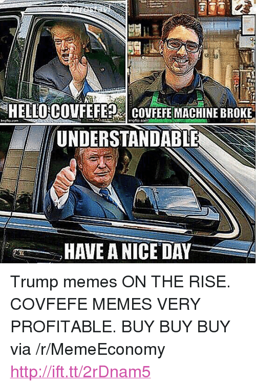 "Memes, Http, and Trump: HELLOGOVEEFESİ covFEFEMACHİNE BROKE  UNDERSTANDABLE  HAVE A NICE DAY <p>Trump memes ON THE RISE. COVFEFE MEMES VERY PROFITABLE. BUY BUY BUY via /r/MemeEconomy <a href=""http://ift.tt/2rDnam5"">http://ift.tt/2rDnam5</a></p>"