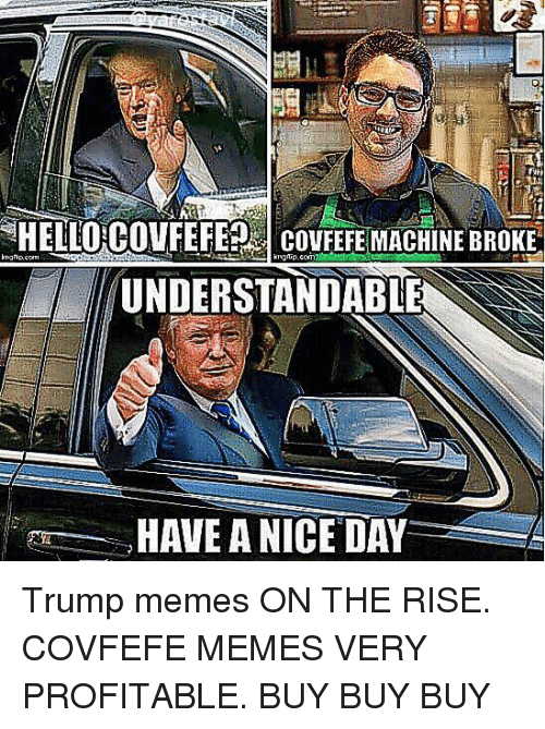 Memes, Trump, and Day: HELLORCOVFEFE? CovFEFE MACHINE BROKE  UNDERSTANDABLE  HAVE ANICE DAY A Trump memes ON THE RISE. COVFEFE MEMES VERY PROFITABLE. BUY BUY BUY