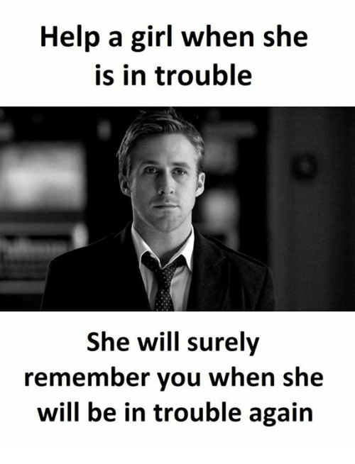 Girl, Help, and Will: Help a girl when she  is in trouble  She will surely  remember you when she  will be in trouble again
