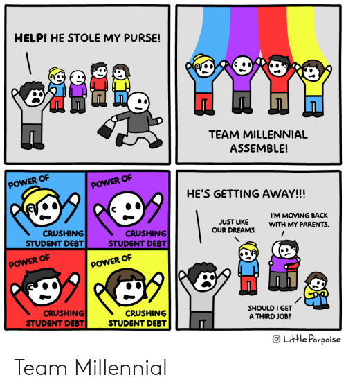 Parents, Help, and Power: HELP! HE STOLE MY PURSE!  TEAM MILLENNIAL  ASSEMBLE!  POWER OF  POWER OF  HE'S GETTING AWAY!!!  IM MOVING BACK  JUST LIKE  OUR DREAMS.  WITH MY PARENTS.  CRUSHING  STUDENT DEBT  CRUSHING  STUDENT DEBT  POWER OF  POWER OF  99  CRUSHING  STUDENT DEBT  CRUSHING  STUDENT DEBT  SHOULD I GET  A THIRD JOB?  OLittle Porpoise Team Millennial