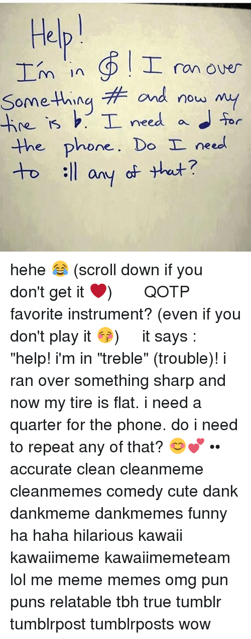 """Cute, Dank, and Funny: Help  in I ran over  m something and now my  T need a for  the phone. Do I need  too :ll any at that? hehe 😂 (scroll down if you don't get it ❤️) ༻❤︎༺ ❧ QOTP ➳ favorite instrument? (even if you don't play it 😚) ༻❤︎༺ it says : """"help! i'm in """"treble"""" (trouble)! i ran over something sharp and now my tire is flat. i need a quarter for the phone. do i need to repeat any of that? 😊💕 •• accurate clean cleanmeme cleanmemes comedy cute dank dankmeme dankmemes funny ha haha hilarious kawaii kawaiimeme kawaiimemeteam lol me meme memes omg pun puns relatable tbh true tumblr tumblrpost tumblrposts wow"""